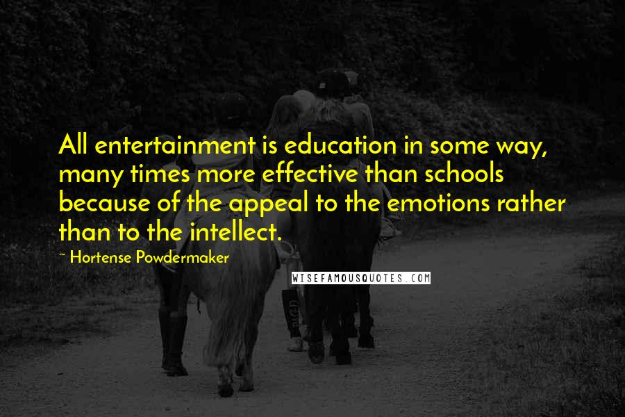 Hortense Powdermaker quotes: All entertainment is education in some way, many times more effective than schools because of the appeal to the emotions rather than to the intellect.