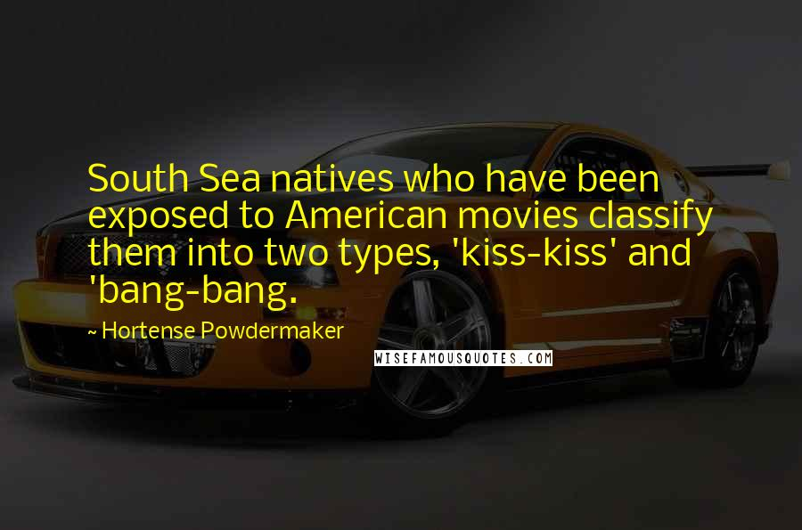 Hortense Powdermaker quotes: South Sea natives who have been exposed to American movies classify them into two types, 'kiss-kiss' and 'bang-bang.