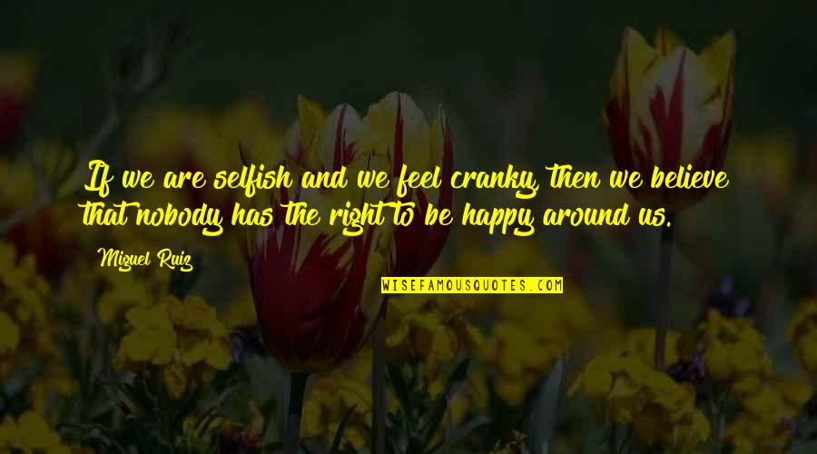 Horthy Quotes By Miguel Ruiz: If we are selfish and we feel cranky,