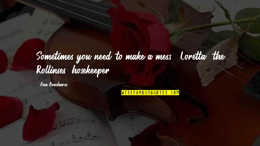 Hosekeeper Quotes By Ann Brashares: Sometimes you need to make a mess. -Loretta,