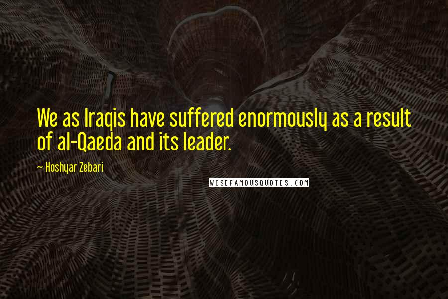 Hoshyar Zebari quotes: We as Iraqis have suffered enormously as a result of al-Qaeda and its leader.