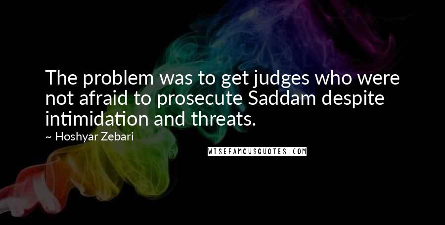 Hoshyar Zebari quotes: The problem was to get judges who were not afraid to prosecute Saddam despite intimidation and threats.