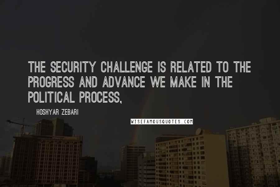Hoshyar Zebari quotes: The security challenge is related to the progress and advance we make in the political process,