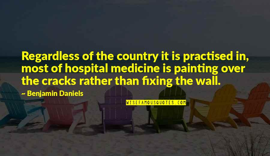 Hospital Quotes By Benjamin Daniels: Regardless of the country it is practised in,
