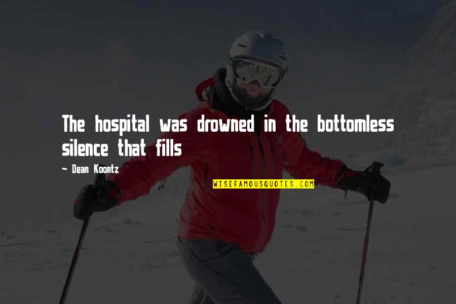 Hospital Quotes By Dean Koontz: The hospital was drowned in the bottomless silence
