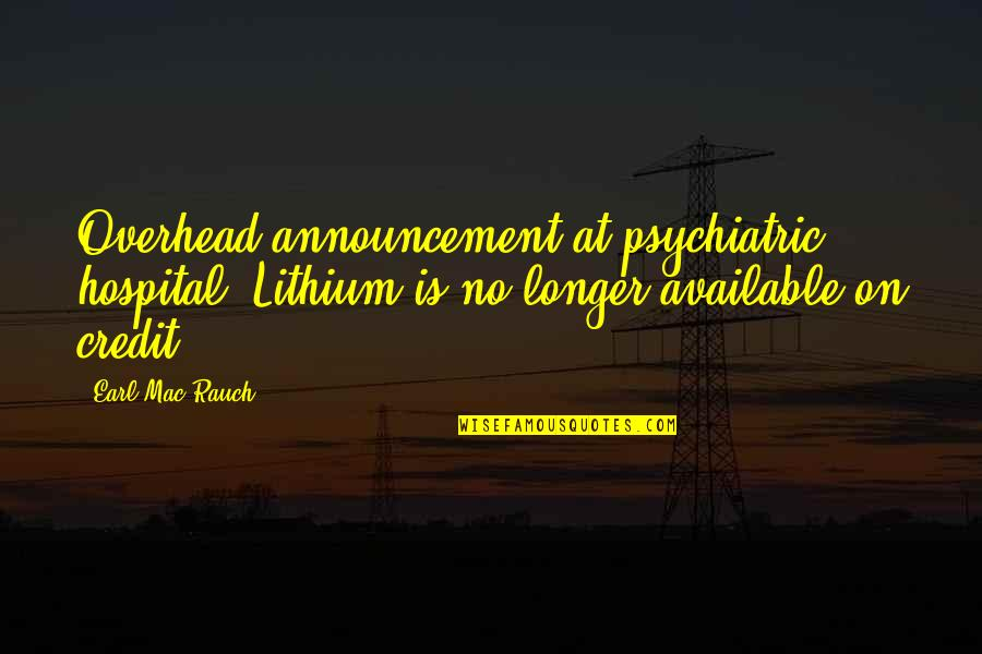 Hospital Quotes By Earl Mac Rauch: Overhead announcement at psychiatric hospital: Lithium is no