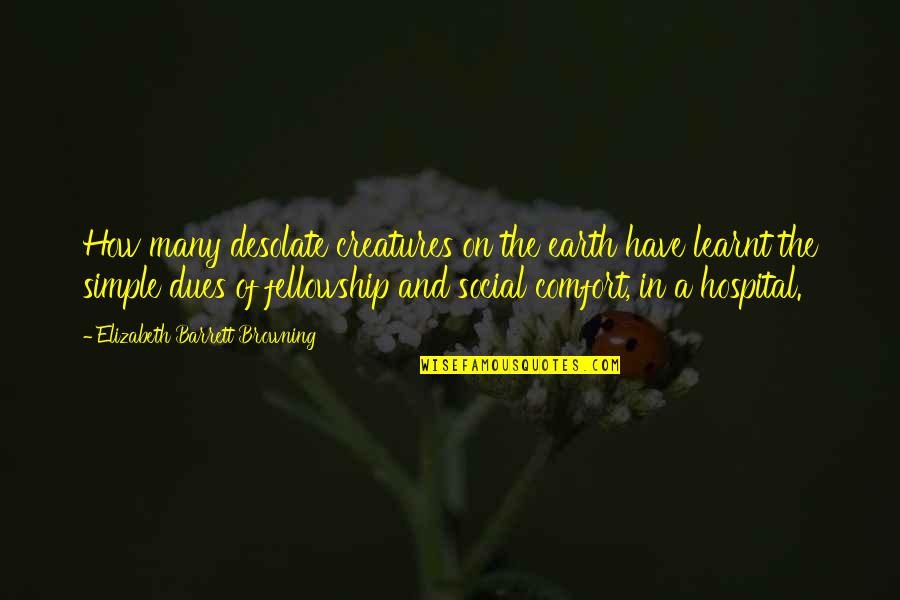 Hospital Quotes By Elizabeth Barrett Browning: How many desolate creatures on the earth have