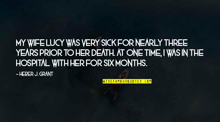Hospital Quotes By Heber J. Grant: My wife Lucy was very sick for nearly