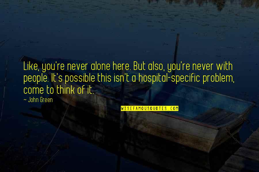 Hospital Quotes By John Green: Like, you're never alone here. But also, you're