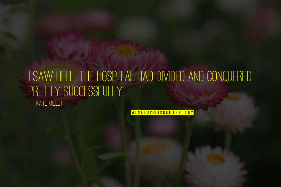 Hospital Quotes By Kate Millett: I saw hell. The hospital had divided and