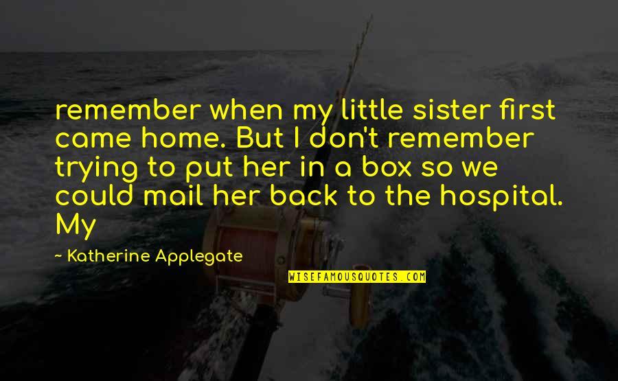Hospital Quotes By Katherine Applegate: remember when my little sister first came home.