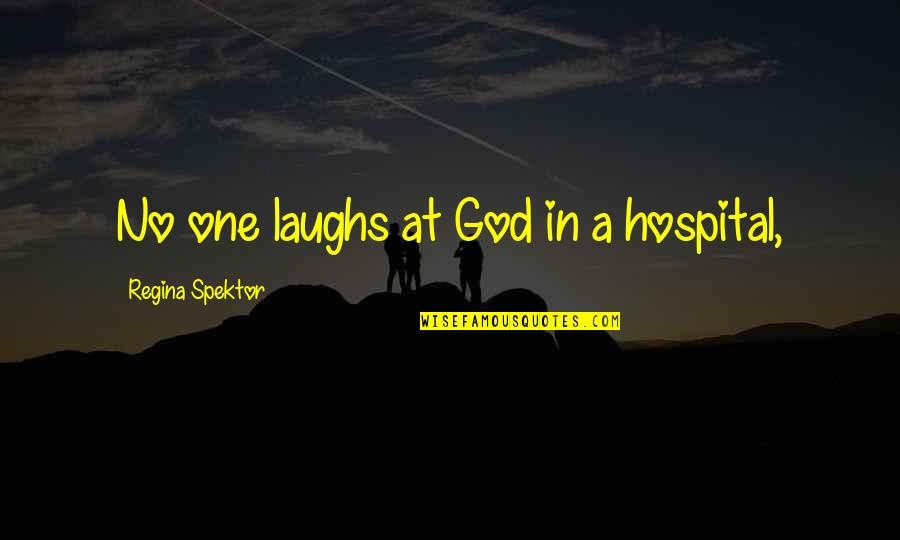 Hospital Quotes By Regina Spektor: No one laughs at God in a hospital,