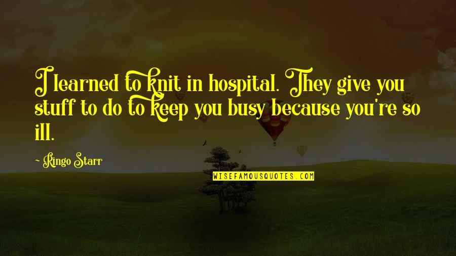 Hospital Quotes By Ringo Starr: I learned to knit in hospital. They give