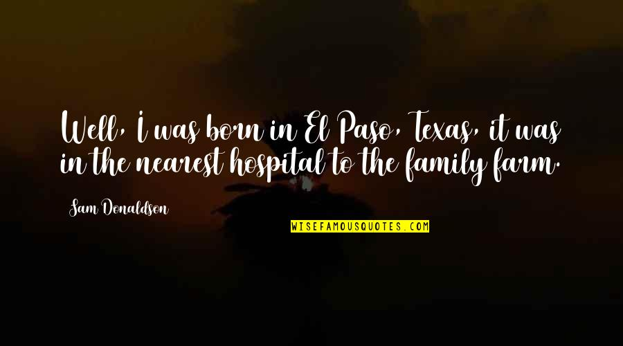 Hospital Quotes By Sam Donaldson: Well, I was born in El Paso, Texas,