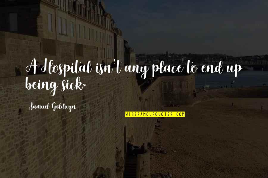 Hospital Quotes By Samuel Goldwyn: A Hospital isn't any place to end up