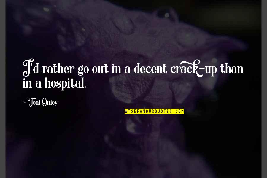 Hospital Quotes By Toni Onley: I'd rather go out in a decent crack-up