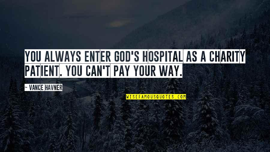 Hospital Quotes By Vance Havner: You always enter God's hospital as a charity