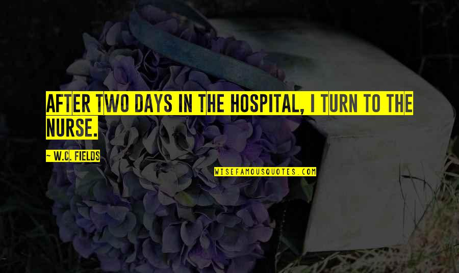 Hospital Quotes By W.C. Fields: After two days in the hospital, I turn