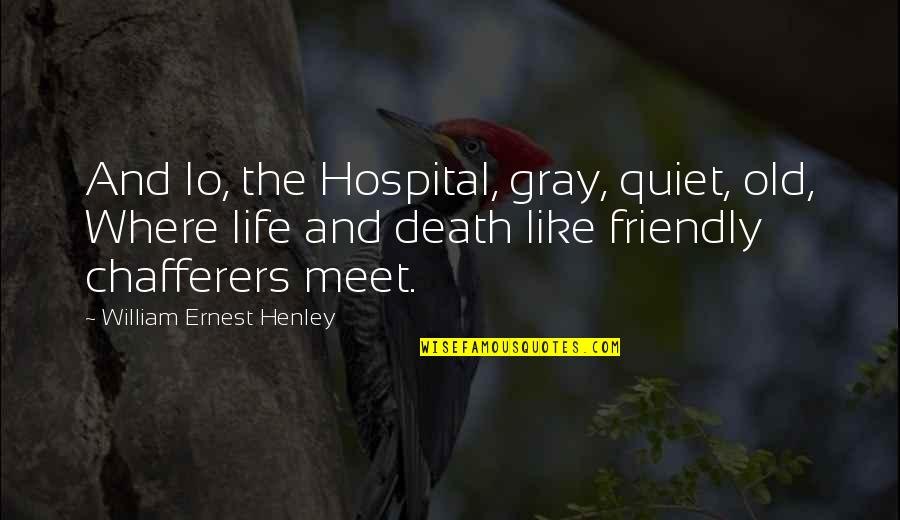 Hospital Quotes By William Ernest Henley: And lo, the Hospital, gray, quiet, old, Where
