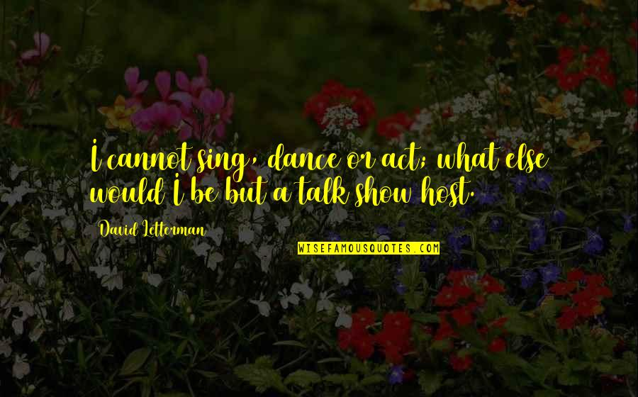 Host Quotes By David Letterman: I cannot sing, dance or act; what else