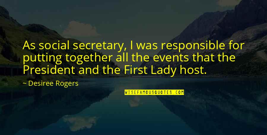 Host Quotes By Desiree Rogers: As social secretary, I was responsible for putting