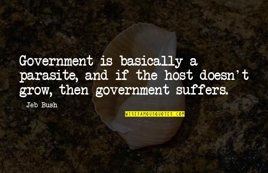 Host Quotes By Jeb Bush: Government is basically a parasite, and if the