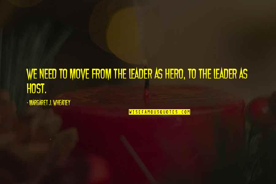 Host Quotes By Margaret J. Wheatley: We need to move from the leader as