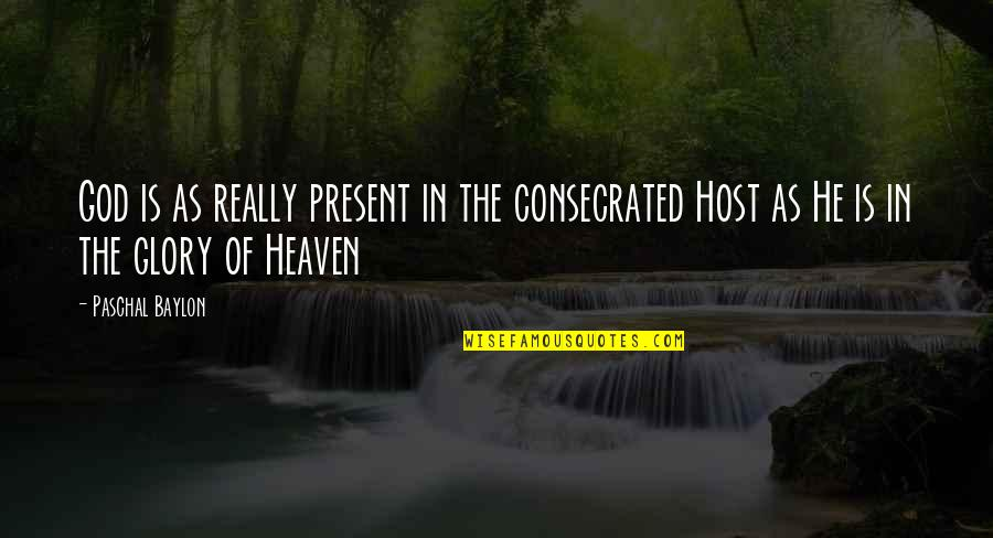 Host Quotes By Paschal Baylon: God is as really present in the consecrated