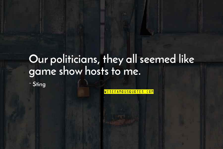 Host Quotes By Sting: Our politicians, they all seemed like game show