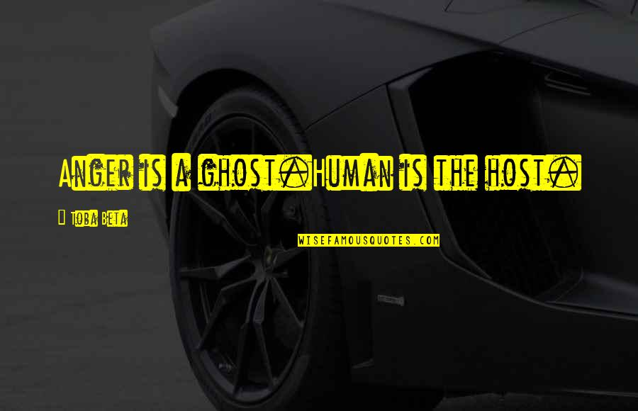 Host Quotes By Toba Beta: Anger is a ghost.Human is the host.