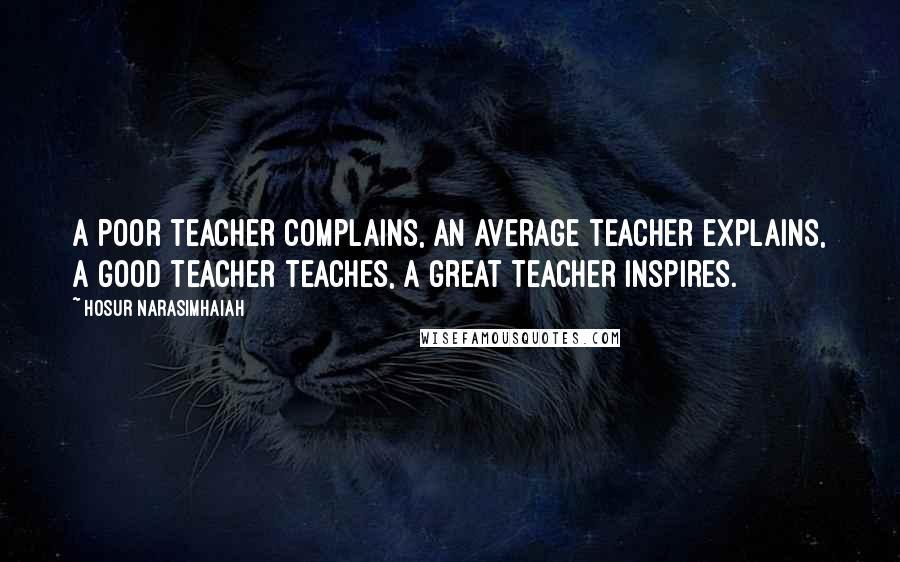 Hosur Narasimhaiah quotes: A poor teacher complains, an average teacher explains, a good teacher teaches, a great teacher inspires.