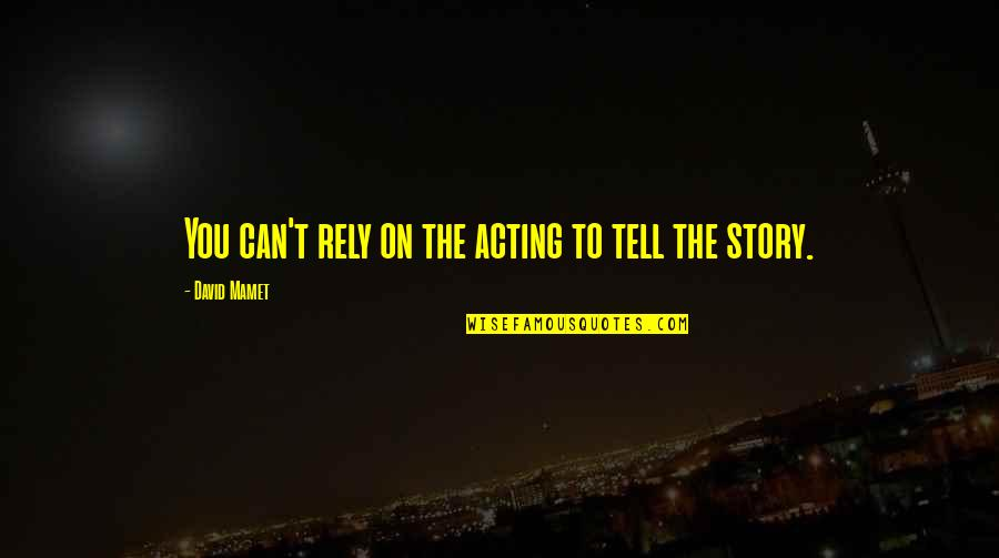 Hot Abs Quotes By David Mamet: You can't rely on the acting to tell