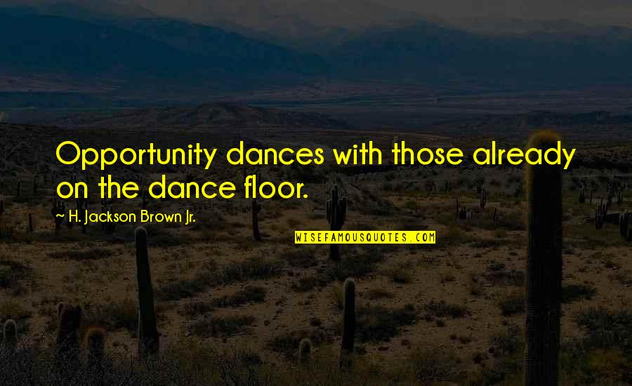 Hot Abs Quotes By H. Jackson Brown Jr.: Opportunity dances with those already on the dance