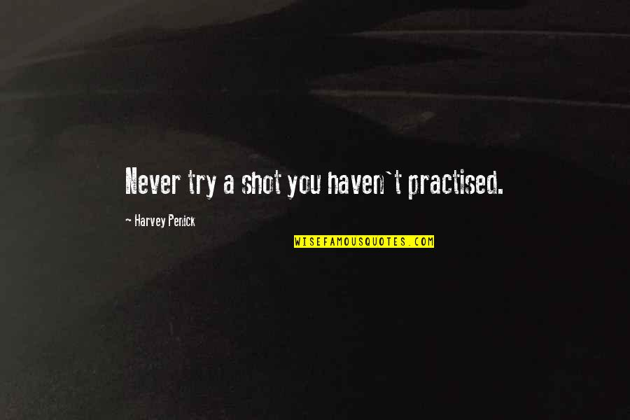 Hot Fuzz Pub Quotes By Harvey Penick: Never try a shot you haven't practised.