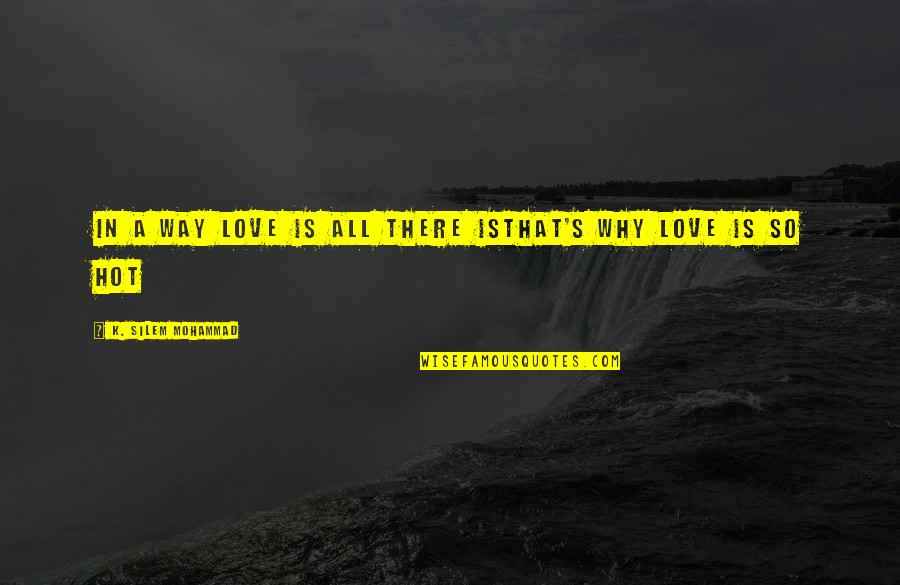 Hot Love Quotes By K. Silem Mohammad: in a way love is all there isthat's