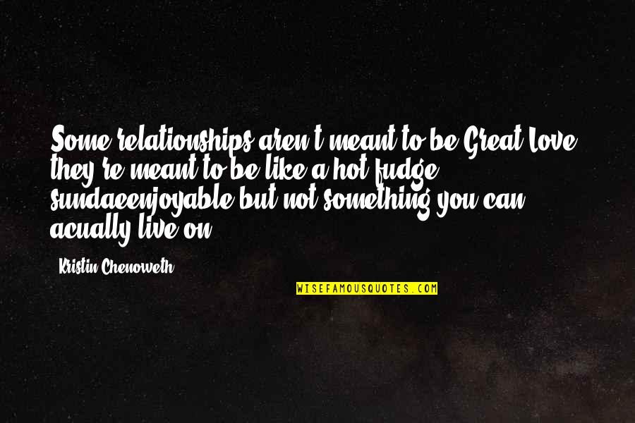 Hot Love Quotes By Kristin Chenoweth: Some relationships aren't meant to be Great Love;
