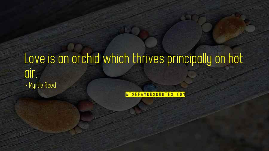 Hot Love Quotes By Myrtle Reed: Love is an orchid which thrives principally on