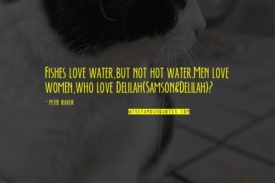 Hot Love Quotes By Peter Irabor: Fishes love water,but not hot water.Men love women,who