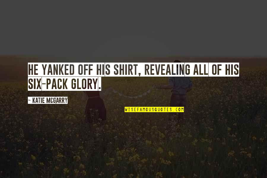 Hot N Spicy Quotes By Katie McGarry: He yanked off his shirt, revealing all of
