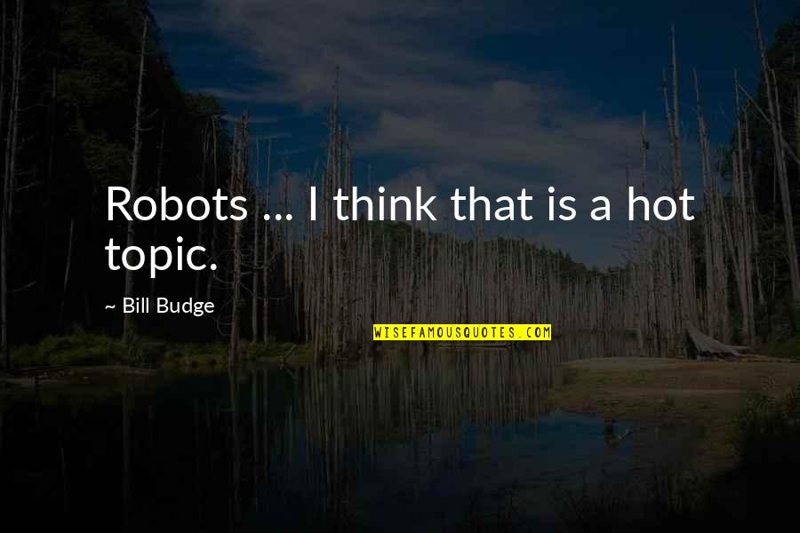 Hot Topic Quotes By Bill Budge: Robots ... I think that is a hot