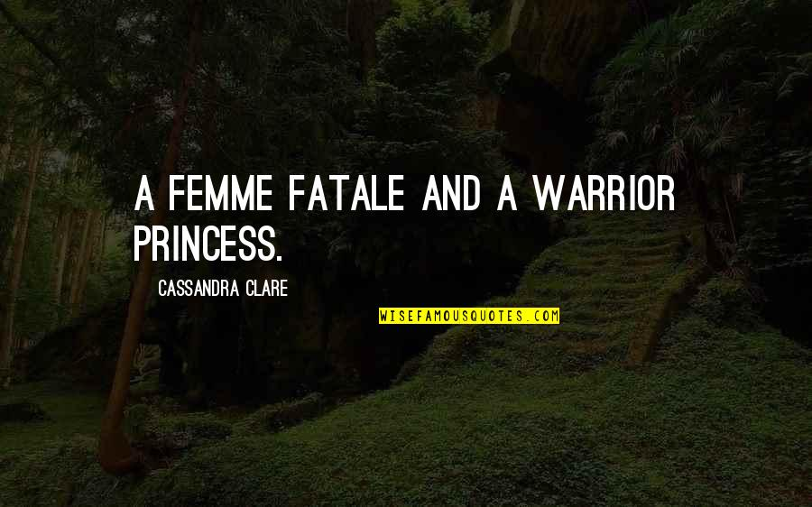Hothouse Flower Quotes By Cassandra Clare: A femme fatale and a warrior princess.