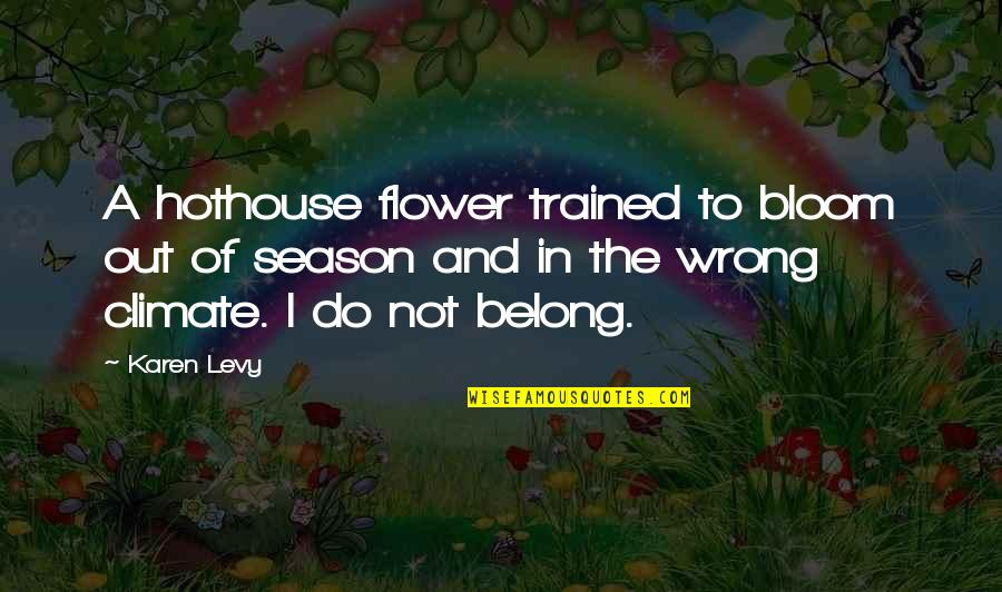 Hothouse Flower Quotes By Karen Levy: A hothouse flower trained to bloom out of