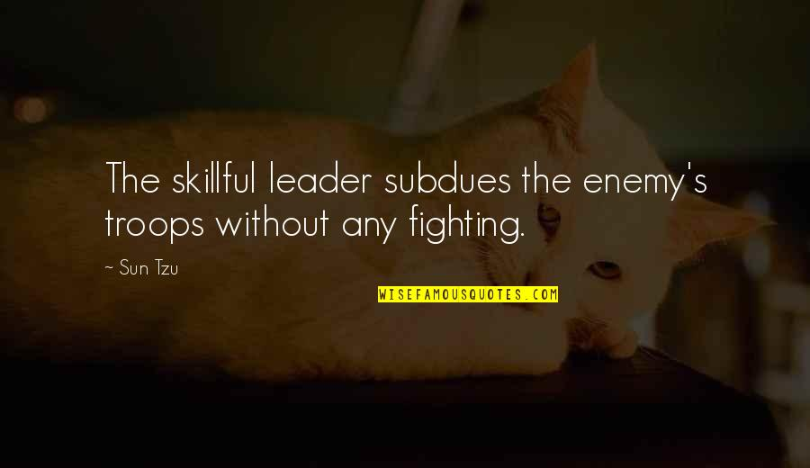 Hottest Love Scene Tournament Movie Quotes By Sun Tzu: The skillful leader subdues the enemy's troops without