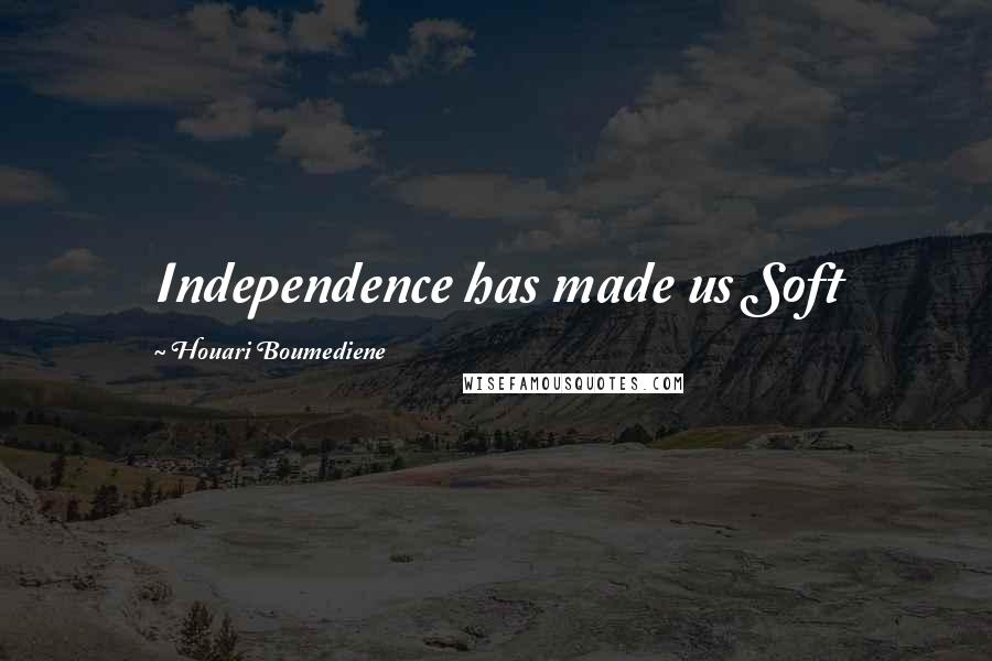 Houari Boumediene quotes: Independence has made us Soft