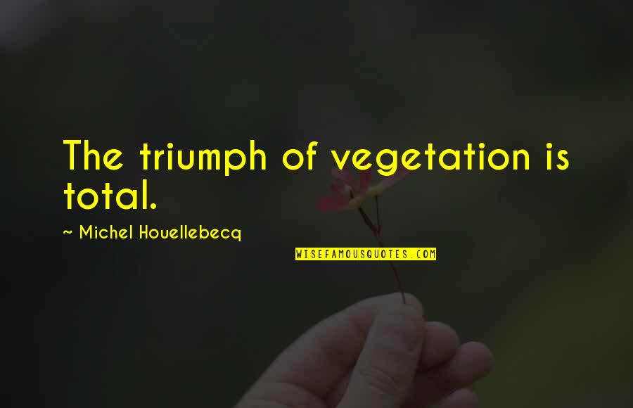 Houellebecq Quotes By Michel Houellebecq: The triumph of vegetation is total.