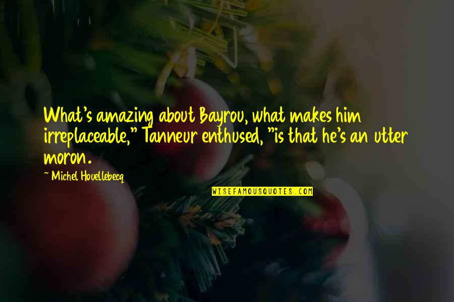 Houellebecq Quotes By Michel Houellebecq: What's amazing about Bayrou, what makes him irreplaceable,""