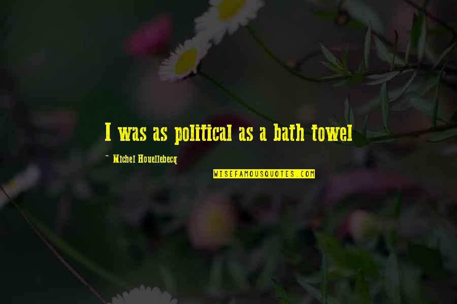 Houellebecq Quotes By Michel Houellebecq: I was as political as a bath towel