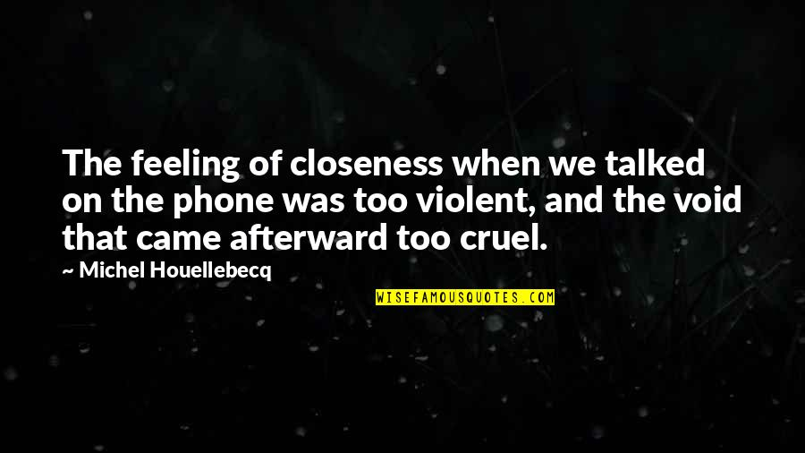 Houellebecq Quotes By Michel Houellebecq: The feeling of closeness when we talked on