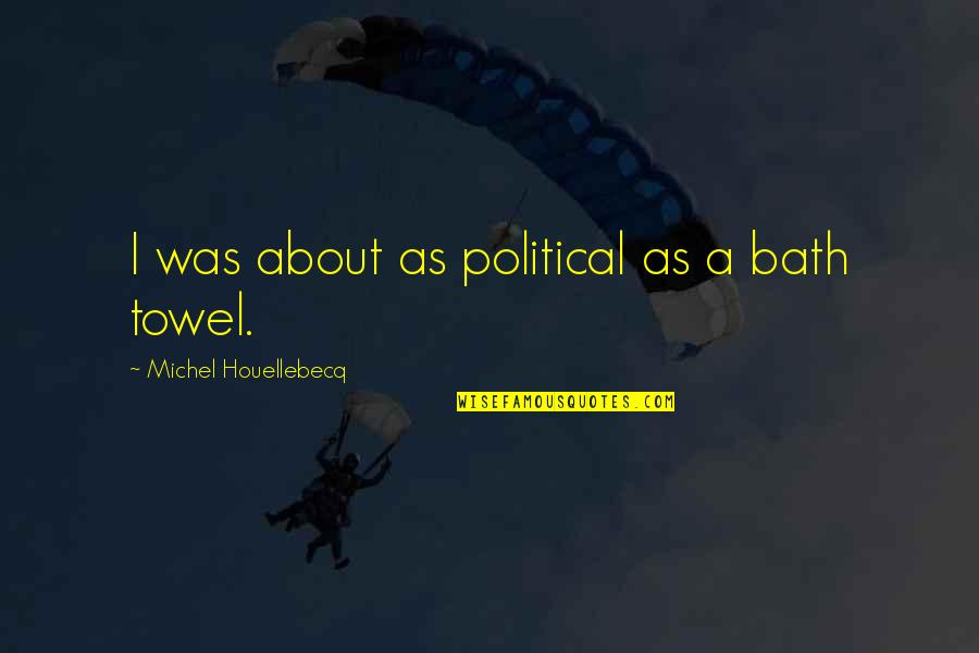 Houellebecq Quotes By Michel Houellebecq: I was about as political as a bath