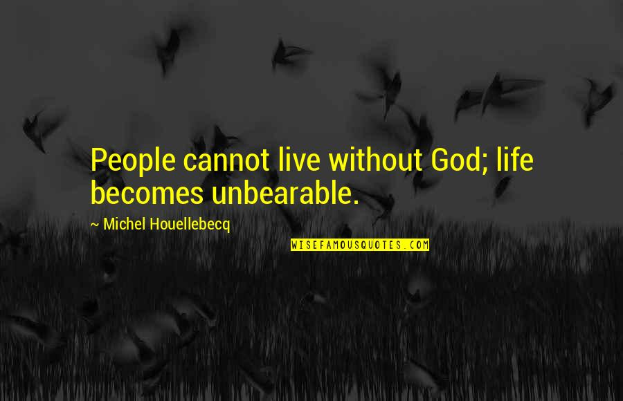 Houellebecq Quotes By Michel Houellebecq: People cannot live without God; life becomes unbearable.